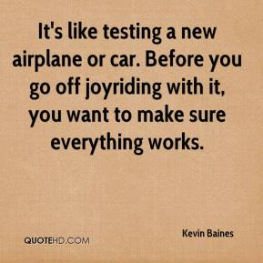 It's like testing a new airplane or car. Before you go off joyriding with it, you want to make sure everything works.
