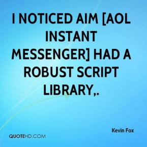 Kevin Fox  - I noticed AIM [AOL Instant Messenger] had a robust script library.