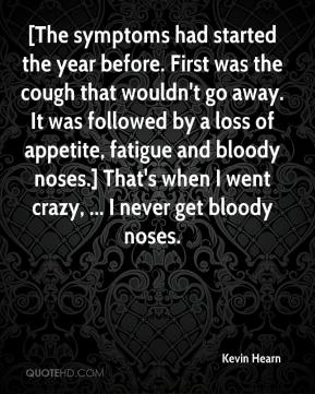 Kevin Hearn  - [The symptoms had started the year before. First was the cough that wouldn't go away. It was followed by a loss of appetite, fatigue and bloody noses.] That's when I went crazy, ... I never get bloody noses.