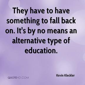 Kevin Kleckler  - They have to have something to fall back on. It's by no means an alternative type of education.
