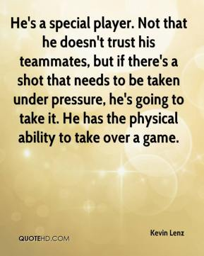 Kevin Lenz  - He's a special player. Not that he doesn't trust his teammates, but if there's a shot that needs to be taken under pressure, he's going to take it. He has the physical ability to take over a game.