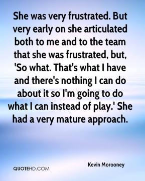 Kevin Morooney  - She was very frustrated. But very early on she articulated both to me and to the team that she was frustrated, but, 'So what. That's what I have and there's nothing I can do about it so I'm going to do what I can instead of play.' She had a very mature approach.