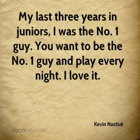 Kevin Nastiuk  - My last three years in juniors, I was the No. 1 guy. You want to be the No. 1 guy and play every night. I love it.