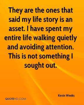 Kevin Weeks  - They are the ones that said my life story is an asset. I have spent my entire life walking quietly and avoiding attention. This is not something I sought out.
