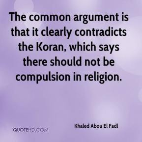 Khaled Abou El Fadl  - The common argument is that it clearly contradicts the Koran, which says there should not be compulsion in religion.