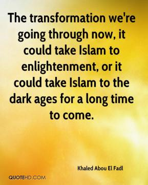 Khaled Abou El Fadl  - The transformation we're going through now, it could take Islam to enlightenment, or it could take Islam to the dark ages for a long time to come.