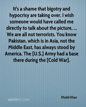 Khalid Khan  - It's a shame that bigotry and hypocrisy are taking over. I wish someone would have called me directly to talk about the picture, ... We are all not terrorists. You know Pakistan, which is in Asia, not the Middle East, has always stood by America. The [U.S.] Army had a base there during the [Cold War].