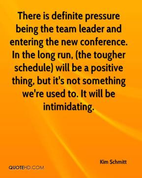 Kim Schmitt  - There is definite pressure being the team leader and entering the new conference. In the long run, (the tougher schedule) will be a positive thing, but it's not something we're used to. It will be intimidating.