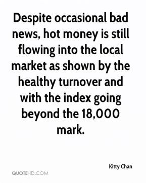 Kitty Chan  - Despite occasional bad news, hot money is still flowing into the local market as shown by the healthy turnover and with the index going beyond the 18,000 mark.