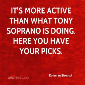 Koleman Strumpf  - It's more active than what Tony Soprano is doing. Here you have your picks.