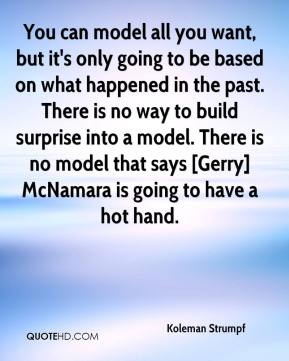 Koleman Strumpf  - You can model all you want, but it's only going to be based on what happened in the past. There is no way to build surprise into a model. There is no model that says [Gerry] McNamara is going to have a hot hand.