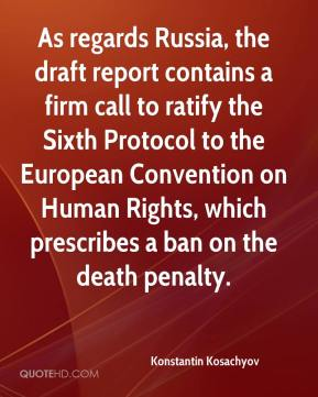 Konstantin Kosachyov  - As regards Russia, the draft report contains a firm call to ratify the Sixth Protocol to the European Convention on Human Rights, which prescribes a ban on the death penalty.