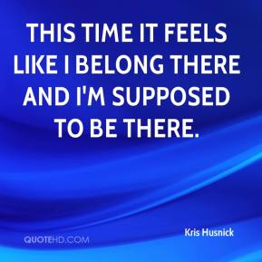 Kris Husnick  - This time it feels like I belong there and I'm supposed to be there.