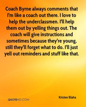 Coach Byrne always comments that I'm like a coach out there. I love to help the underclassmen. I'll help them out by yelling things out. The coach will give instructions and sometimes because they're young, still they'll forget what to do. I'll just yell out reminders and stuff like that.
