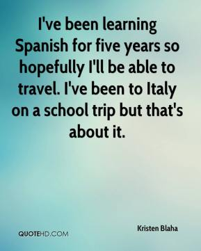 I've been learning Spanish for five years so hopefully I'll be able to travel. I've been to Italy on a school trip but that's about it.