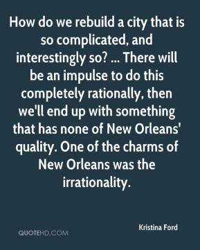 Kristina Ford  - How do we rebuild a city that is so complicated, and interestingly so? ... There will be an impulse to do this completely rationally, then we'll end up with something that has none of New Orleans' quality. One of the charms of New Orleans was the irrationality.