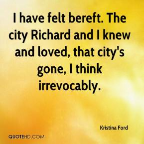 Kristina Ford  - I have felt bereft. The city Richard and I knew and loved, that city's gone, I think irrevocably.