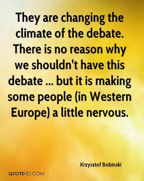 Krzysztof Bobinski  - They are changing the climate of the debate. There is no reason why we shouldn't have this debate ... but it is making some people (in Western Europe) a little nervous.