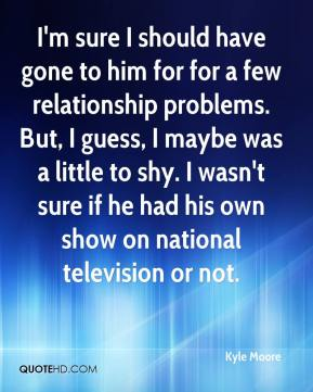 Kyle Moore  - I'm sure I should have gone to him for for a few relationship problems. But, I guess, I maybe was a little to shy. I wasn't sure if he had his own show on national television or not.