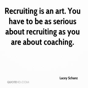 Recruiting is an art. You have to be as serious about recruiting as you are about coaching.