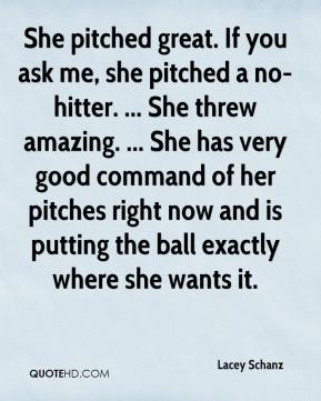 Lacey Schanz  - She pitched great. If you ask me, she pitched a no-hitter. ... She threw amazing. ... She has very good command of her pitches right now and is putting the ball exactly where she wants it.
