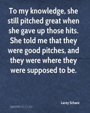 To my knowledge, she still pitched great when she gave up those hits. She told me that they were good pitches, and they were where they were supposed to be.