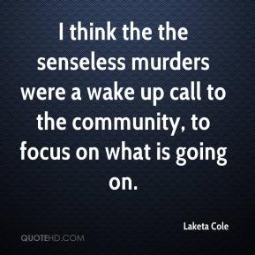Laketa Cole  - I think the the senseless murders were a wake up call to the community, to focus on what is going on.