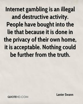 Lanier Swann  - Internet gambling is an illegal and destructive activity. People have bought into the lie that because it is done in the privacy of their own home, it is acceptable. Nothing could be further from the truth.