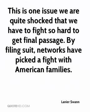 Lanier Swann  - This is one issue we are quite shocked that we have to fight so hard to get final passage. By filing suit, networks have picked a fight with American families.