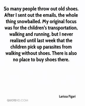 Larissa Figari  - So many people throw out old shoes. After I sent out the emails, the whole thing snowballed. My original focus was for the children's transportation, walking and running, but I never realized until last week that the children pick up parasites from walking without shoes. There is also no place to buy shoes there.