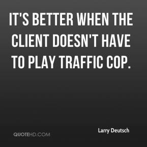Larry Deutsch  - It's better when the client doesn't have to play traffic cop.