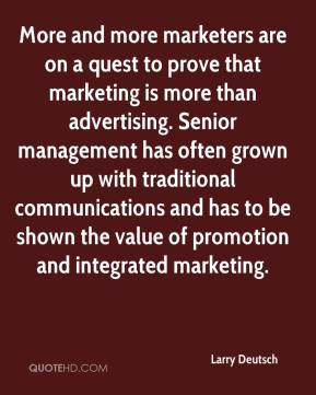 Larry Deutsch  - More and more marketers are on a quest to prove that marketing is more than advertising. Senior management has often grown up with traditional communications and has to be shown the value of promotion and integrated marketing.