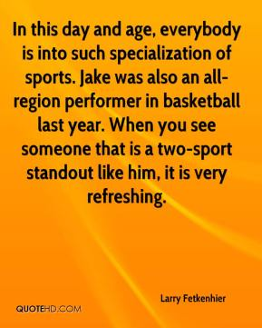Larry Fetkenhier  - In this day and age, everybody is into such specialization of sports. Jake was also an all-region performer in basketball last year. When you see someone that is a two-sport standout like him, it is very refreshing.