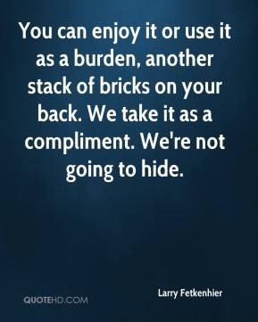 Larry Fetkenhier  - You can enjoy it or use it as a burden, another stack of bricks on your back. We take it as a compliment. We're not going to hide.