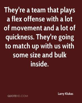 Larry Klukas  - They're a team that plays a flex offense with a lot of movement and a lot of quickness. They're going to match up with us with some size and bulk inside.