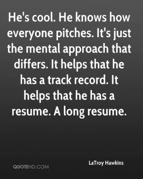 LaTroy Hawkins  - He's cool. He knows how everyone pitches. It's just the mental approach that differs. It helps that he has a track record. It helps that he has a resume. A long resume.