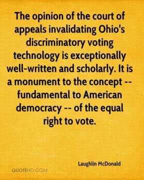 Laughlin McDonald  - The opinion of the court of appeals invalidating Ohio's discriminatory voting technology is exceptionally well-written and scholarly. It is a monument to the concept -- fundamental to American democracy -- of the equal right to vote.