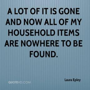 Laura Epley  - A lot of it is gone and now all of my household items are nowhere to be found.