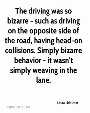 Laura Liddicoat  - The driving was so bizarre - such as driving on the opposite side of the road, having head-on collisions. Simply bizarre behavior - it wasn't simply weaving in the lane.