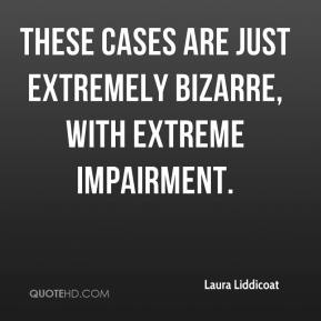 These cases are just extremely bizarre, with extreme impairment.