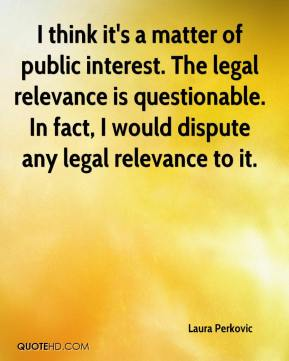 Laura Perkovic  - I think it's a matter of public interest. The legal relevance is questionable. In fact, I would dispute any legal relevance to it.