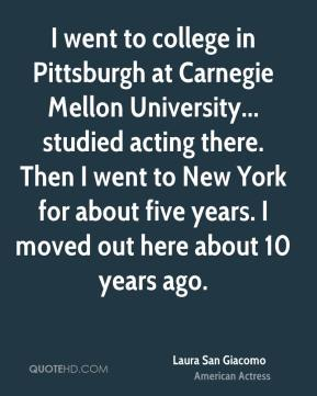 Laura San Giacomo - I went to college in Pittsburgh at Carnegie Mellon University... studied acting there. Then I went to New York for about five years. I moved out here about 10 years ago.