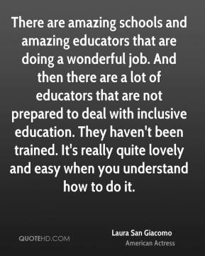 There are amazing schools and amazing educators that are doing a wonderful job. And then there are a lot of educators that are not prepared to deal with inclusive education. They haven't been trained. It's really quite lovely and easy when you understand how to do it.