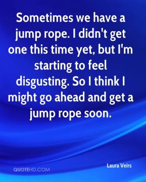 Laura Veirs  - Sometimes we have a jump rope. I didn't get one this time yet, but I'm starting to feel disgusting. So I think I might go ahead and get a jump rope soon.