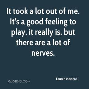 Lauren Martens  - It took a lot out of me. It's a good feeling to play, it really is, but there are a lot of nerves.