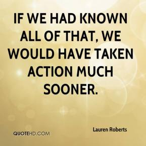 Lauren Roberts  - If we had known all of that, we would have taken action much sooner.