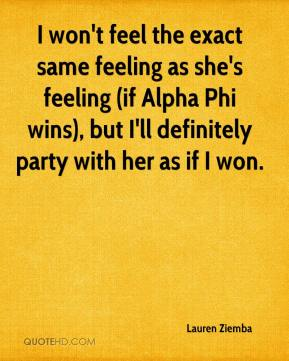 Lauren Ziemba  - I won't feel the exact same feeling as she's feeling (if Alpha Phi wins), but I'll definitely party with her as if I won.