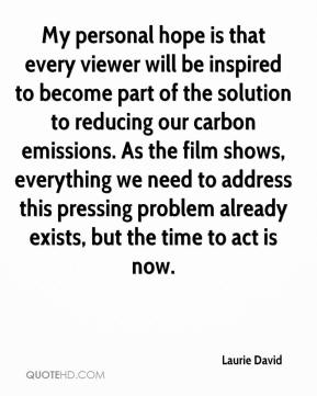 Laurie David  - My personal hope is that every viewer will be inspired to become part of the solution to reducing our carbon emissions. As the film shows, everything we need to address this pressing problem already exists, but the time to act is now.