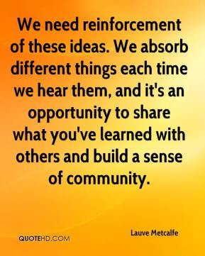 Lauve Metcalfe  - We need reinforcement of these ideas. We absorb different things each time we hear them, and it's an opportunity to share what you've learned with others and build a sense of community.
