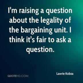Lawrie Kobza  - I'm raising a question about the legality of the bargaining unit. I think it's fair to ask a question.